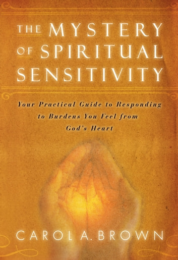 The Mystery of Spiritual Sensitivity: You Practical Guide to Responding to Burdens You Feel from God's Heart ebook by Carol Brown