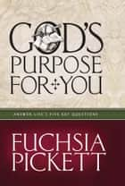 God's Purpose For You - Answer life's five key questions ebook by Fuchsia Pickett