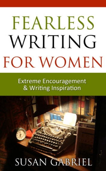 Fearless Writing for Women: Extreme Encouragement and Writing Inspiration ebook by Susan Gabriel