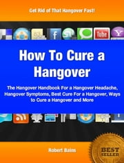 How To Cure A Hangover - The Hangover Handbook For a Hangover Headache, Hangover Symptoms, Best Cure For a Hangover, Ways to Cure a Hangover and More ebook by Robert Bains