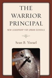 The Warrior Principal: New Leadership for Urban Schools ebook by Sean B. Yisrael