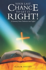 YOUR LAST CHANCE to GET IT RIGHT! (A Journey from Darkness into Light) ebook by Alan W. Hayden