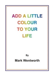 Add a Little Colour to Your Life ebook by Mark Wentworth