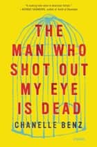 The Man Who Shot Out My Eye Is Dead eBook par Chanelle Benz