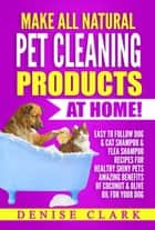 Make All Natural Pet Cleaning Products at Home - Easy to follow Dog & Cat Shampoo & Flea Shampoo Recipes for Healthy Shiny Pets - Amazing Benefits of Coconut & Olive Oil for your Dog ebook by Denise Clark
