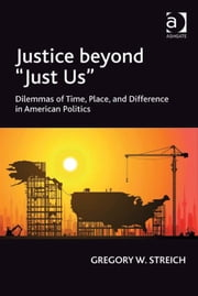 Justice beyond 'Just Us' - Dilemmas of Time, Place, and Difference in American Politics ebook by Professor Gregory W Streich