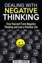 Dealing With Negative Thinking: Free Yourself From Negative Thinking and Live a Positive Life - Positive Thinking ebook by Olga Lawson