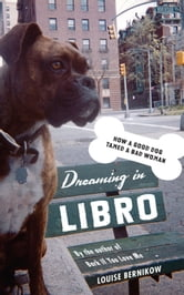 Dreaming in Libro - How a Good Dog Tamed a Bad Woman ebook by Louise Bernikow
