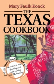 The Texas Cookbook - From Barbecue to Banquet, an Informal View of Dining and Entertaining the Texas Way ebook by Mary Faulk Koock