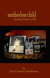 Motherless Child: stories from a life ebook by Sarah Gordon Weathersby