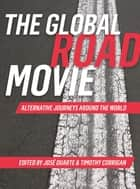 The Global Road Movie - Alternative Journeys Around the World ebook by José Duarte, Timothy Corrigan