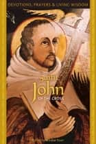 Saint John of the Cross - Devotions, Prayers & Living Wisdom ebook by Mirabai Starr