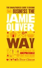 The Unauthorized Guide To Doing Business the Jamie Oliver Way - 10 Secrets of the Irrepressible One-Man Brand ebook by Trevor Clawson