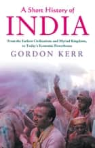 A Short History of India - From the Earliest Civilisations and Myriad Kingdoms, to Today's Economic Powerhouse ebook by Gordon Kerr