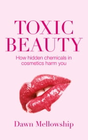 Toxic Beauty - The hidden chemicals in cosmetics and how they can harm us ebook by Dawn Mellowship