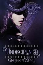Undisciplined ebook by Golden Angel