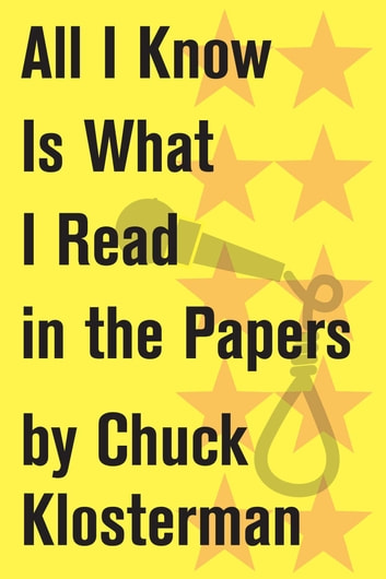 All I Know Is What I Read in the Papers - An Essay from Sex, Drugs, and Cocoa Puffs ebook by Chuck Klosterman