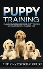 Puppy Training: Train Your Puppy in Obedience, Potty Training and Leash Training in Record Time ebook by Anthony Portokaloglou