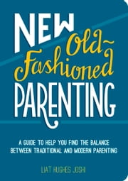 New Old-Fashioned Parenting - A Guide to Help You Find the Balance Between Traditional and Modern Parenting ebook by Liat Hughes Joshi