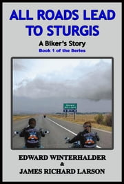 All Roads Lead To Sturgis: A Biker's Story - Book 1 of the Series ebook by Edward Winterhalder,James Richard Larson