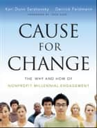Cause for Change - The Why and How of Nonprofit Millennial Engagement ebook by Kari Dunn Saratovsky, Derrick Feldmann, Jean Case