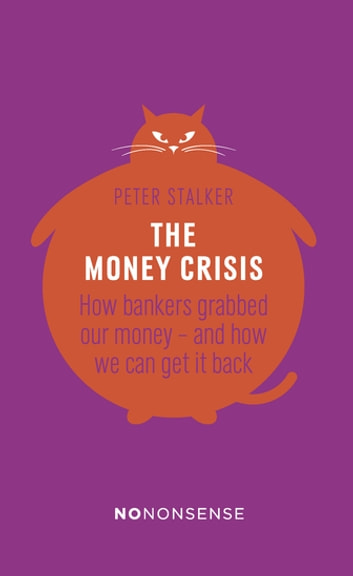NoNonsense The Money Crisis - How Bankers Have Grabbed Our Money - and How We Can Get It Back ebook by Peter Stalker