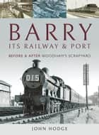 Barry, Its Railway and Port - Before and After Woodham's Scrapyard ebook by John Hodge
