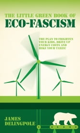 The Little Green Book of Eco-Fascism - The Plan to Frighten Your Kids, Drive Up Energy Costs and Hike Your Taxes! ebook by James Delingpole