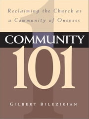 Community 101 - Reclaiming the Local Church as Community of Oneness ebook by Gilbert Bilezikian