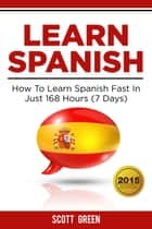 Learn Spanish : How To Learn Spanish Fast In Just 168 Hours (7 Days) - The Blokehead Success Series ebook by Scott Green