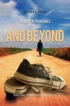 Poverty to Riches and Beyond ebook by George Ohia