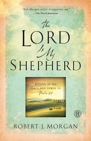 The Lord Is My Shepherd - Resting in the Peace and Power of Psalm 23 ebook by Robert  J. Morgan
