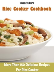 Rice Cooker Cookbook - More than 150 Delicious Recipes For rice Cooker ebook by Elizabeth Dora