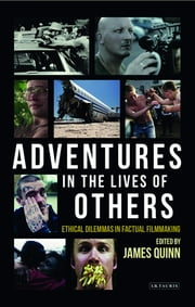 Adventures in the Lives of Others - Ethical Dilemmas in Factual Filmmaking ebook by James Quinn