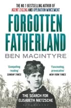 Forgotten Fatherland - The search for Elisabeth Nietzsche ebook by Ben Macintyre