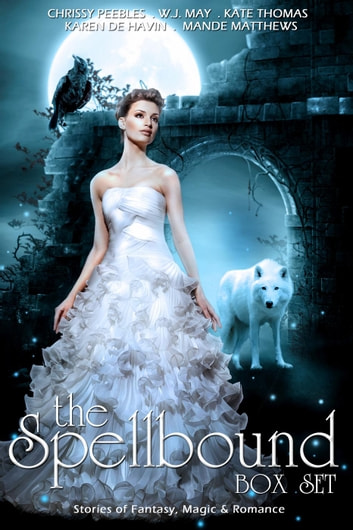 The Spellbound Box Set: 8 Fantasy stories including Vampires, Werewolves, Steam Punk, Magic, Romance, Blood Feuds, Alphas, Medieval Queens, Celtic Myths, Time Travel, and More! ebook by Chrissy Peebles,Mande Matthews,W.J. May,Kate Thomas,Karin DeHavin