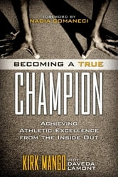 Becoming a True Champion - Achieving Athletic Excellence from the Inside Out ebook by Kirk Mango