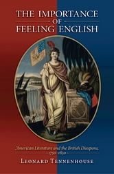 The Importance of Feeling English - American Literature and the British Diaspora, 1750-1850 ebook by Leonard Tennenhouse