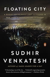 Floating City - A Rogue Sociologist Lost and Found in New York's Underground Economy ebook by Sudhir Venkatesh