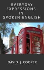 Everyday Expressions in Spoken English eBook by David J Cooper