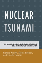 Nuclear Tsunami - The Japanese Government and America's Role in the Fukushima Disaster ebook by Richard Krooth,Morris Edelson,Hiroshi Fukurai