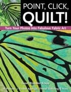 Point, Click, Quilt! Turn Your Photos into Fabulous Fabric Art - 16 Projects, Fusible Applique, Thread Sketching & More ebook by Susan Brubaker Knapp