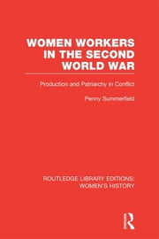 Women Workers in the Second World War - Production and Patriarchy in Conflict ebook by Penny Summerfield