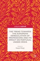 The Trend Towards the European Deregulation of Professions and its Impact on Portugal Under Crisis ebook by R. Rego