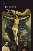 The Triumph of the Cross - The Passion of Christ in Theology and the Arts from the Renaissance to the Counter-Reformation ebook by Richard Viladesau