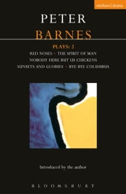 Barnes Plays: 2 - Red Noses, The Spirit of Man, Nobody Here But Us Chickens, Sunsets and Glories, Bye Bye Columbus ebook by Peter Barnes