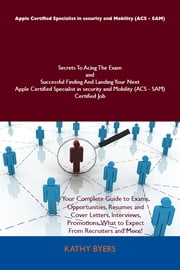 Apple Certified Specialist in security and Mobility (ACS - SAM) Secrets To Acing The Exam and Successful Finding And Landing Your Next Apple Certified Specialist in security and Mobility (ACS - SAM) Certified Job ebook by Byers Kathy
