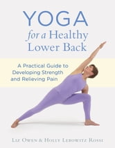 Yoga for a Healthy Lower Back - A Practical Guide to Developing Strength and Relieving Pain ebook by Liz Owen,Holly Lebowitz Rossi