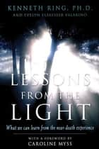 Lessons from the Light - What We Can Learn from the Near-Death Experience ebook by Caroline Myss, Evelyn Elsaesser Valarino, Kenneth Ring,...