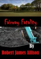 Fairway Fatality ebook by Robert James Allison